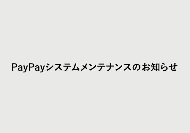 PayPayシステムメンテナンスのお知らせ