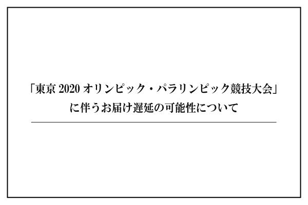 「東京2020オリンピック・パラリンピック競技大会」に伴うお届け遅延の可能性について
